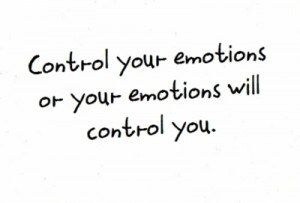 """Control your emoions or your emotions will control you."""