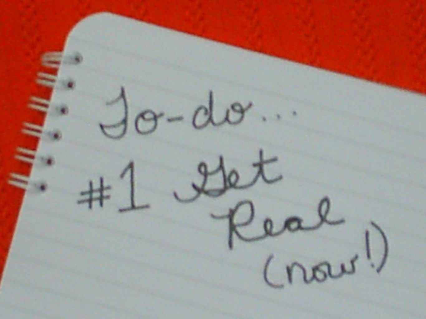 #1 on your to-do list...Get Real!